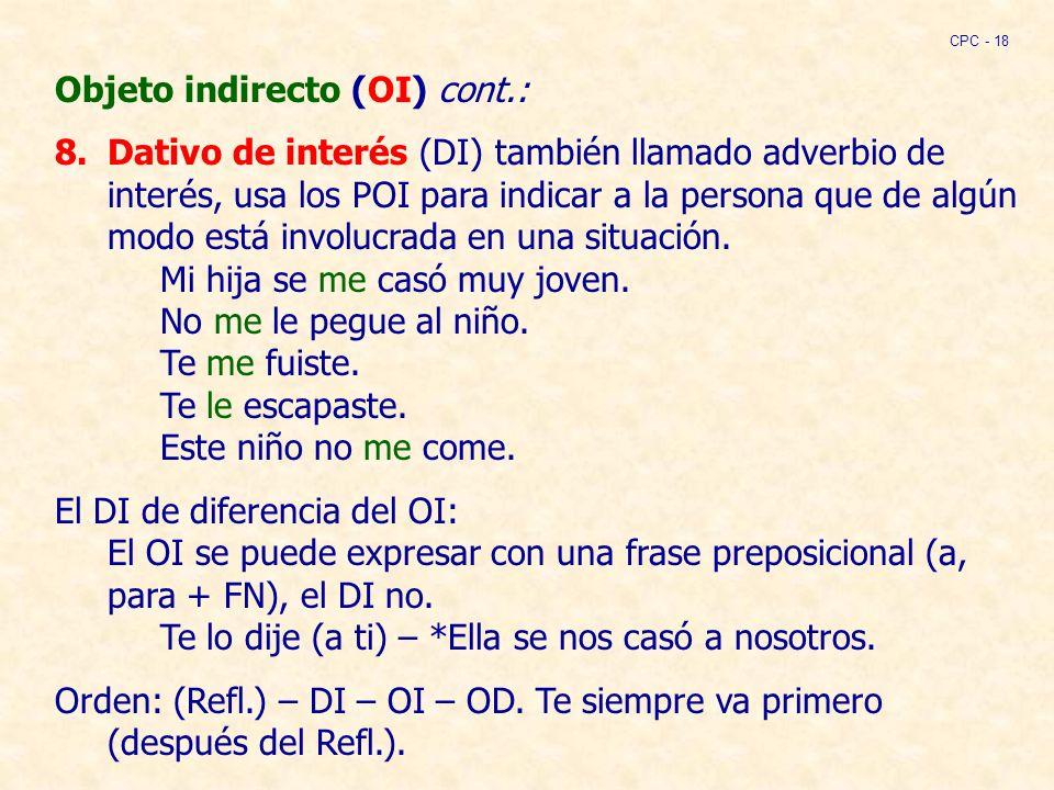 Objeto indirecto (OI) cont.: 8.Dativo de interés (DI) también llamado adverbio de interés, usa los POI para indicar a la persona que de algún modo está involucrada en una situación.