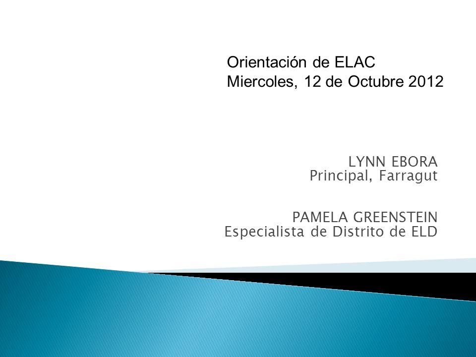 LYNN EBORA Principal, Farragut PAMELA GREENSTEIN Especialista de Distrito de ELD Orientación de ELAC Miercoles, 12 de Octubre 2012