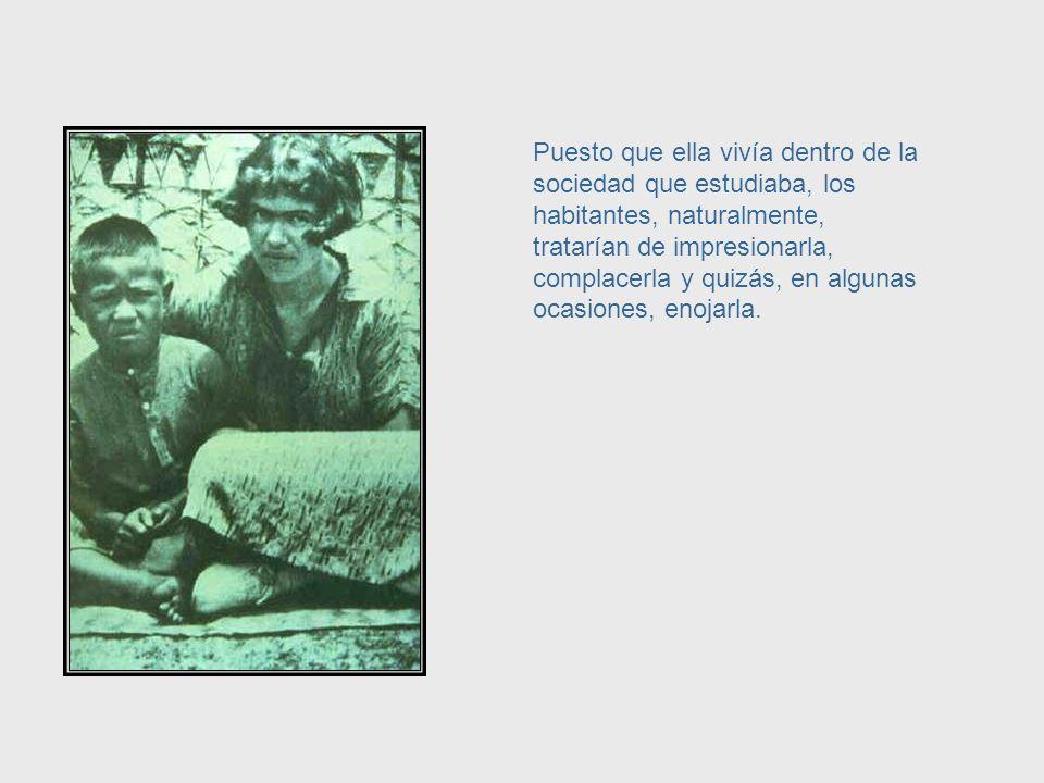 Por ejemplo, una cientista como Margaret Mead, que estudió pueblos y culturas, no podía impedir tener algún efecto sobre la gente que ella estudiaba.
