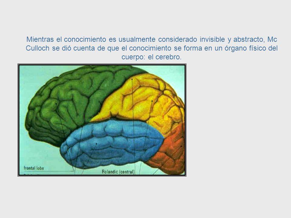 Epistemología = Estudio del conocimiento McCulloch podía ver que había una conexión entre la ciencia de la neuroifisiología y la rama de la filosofía llamada epistemología, la cual estudia el conocimiento.