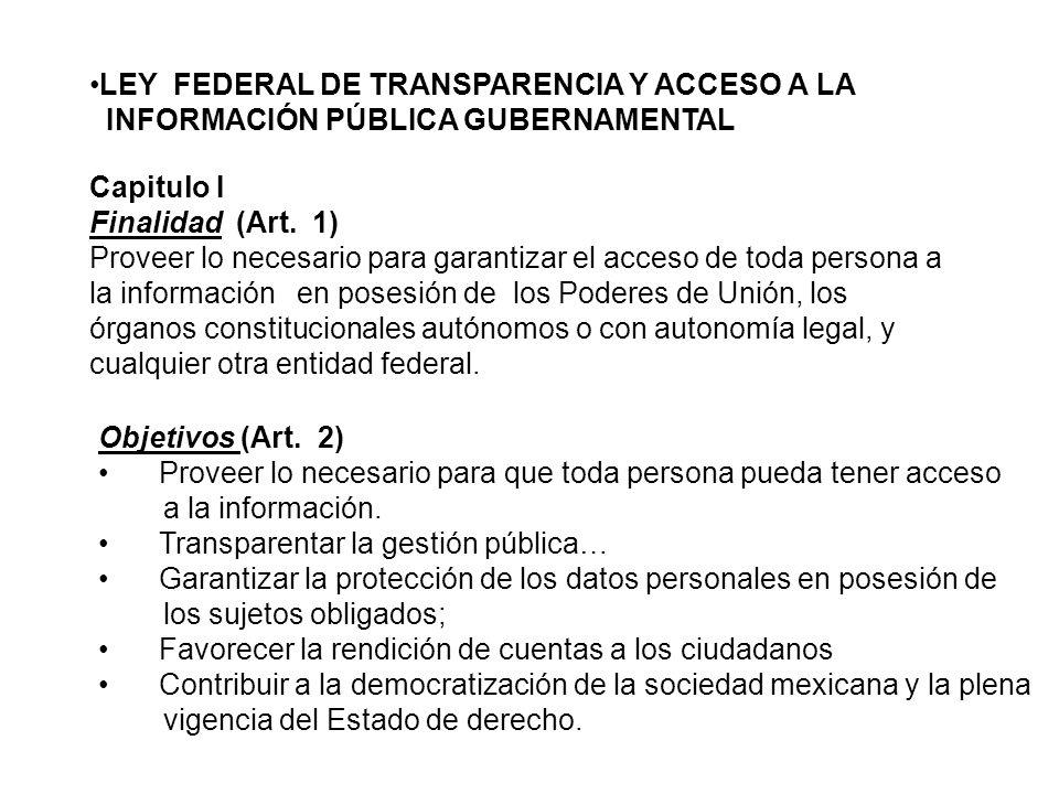 LEY FEDERAL DE TRANSPARENCIA Y ACCESO A LA INFORMACIÓN PÚBLICA GUBERNAMENTAL Capitulo I Finalidad (Art. 1) Proveer lo necesario para garantizar el acc