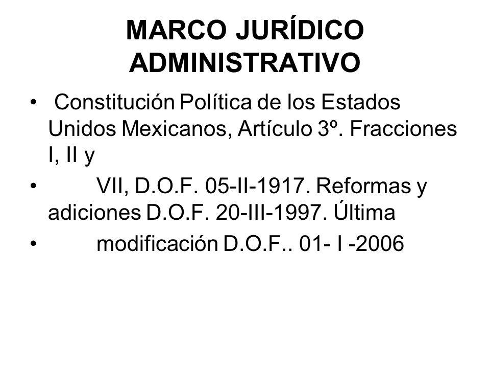MARCO JURÍDICO ADMINISTRATIVO Constitución Política de los Estados Unidos Mexicanos, Artículo 3º. Fracciones I, II y VII, D.O.F. 05-II-1917. Reformas