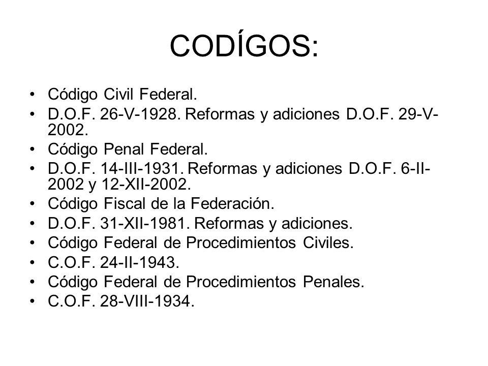 CODÍGOS: Código Civil Federal. D.O.F. 26-V-1928. Reformas y adiciones D.O.F. 29-V- 2002. Código Penal Federal. D.O.F. 14-III-1931. Reformas y adicione