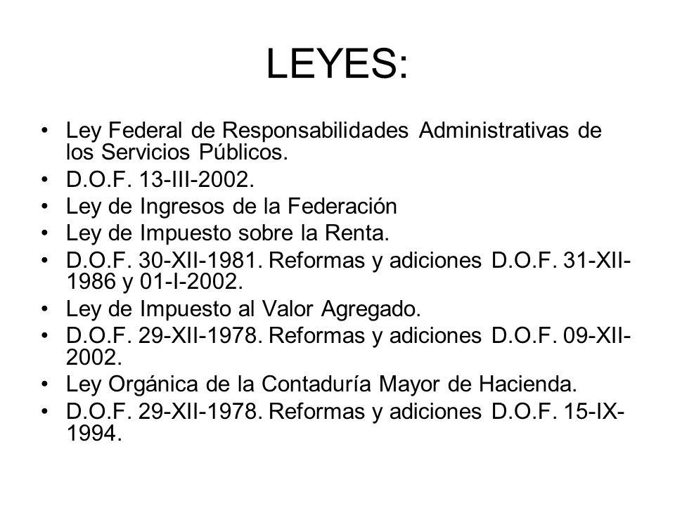 LEYES: Ley Federal de Responsabilidades Administrativas de los Servicios Públicos. D.O.F. 13-III-2002. Ley de Ingresos de la Federación Ley de Impuest