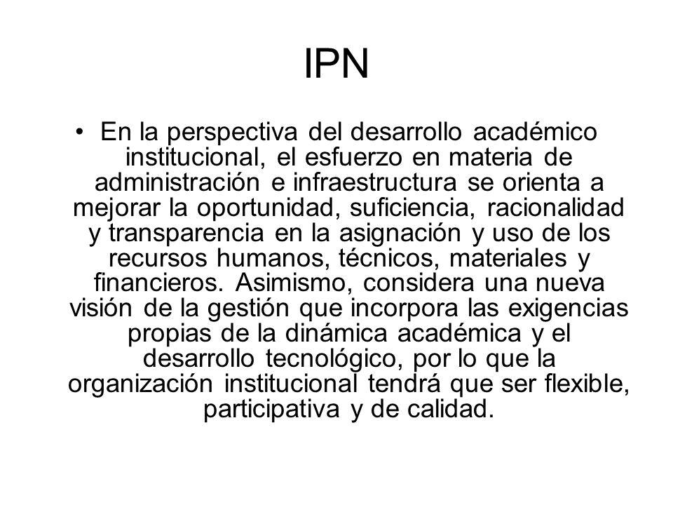 IPN En la perspectiva del desarrollo académico institucional, el esfuerzo en materia de administración e infraestructura se orienta a mejorar la oport