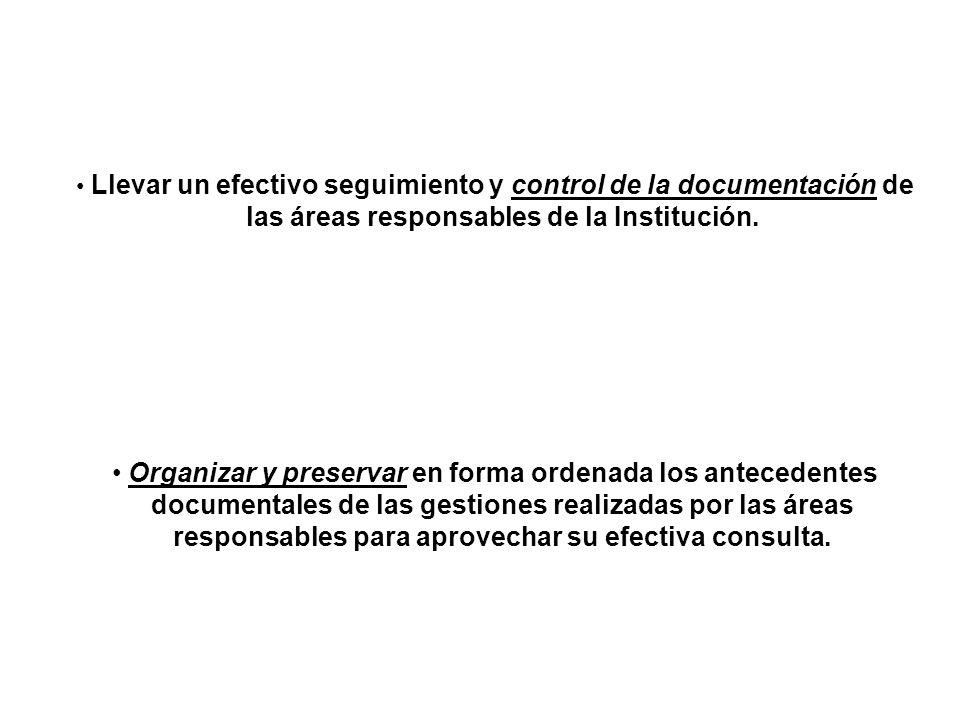Llevar un efectivo seguimiento y control de la documentación de las áreas responsables de la Institución. Organizar y preservar en forma ordenada los