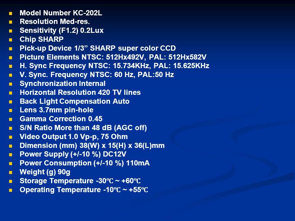 Model Number KC-202L Resolution Med-res. Sensitivity (F1.2) 0.2Lux Chip SHARP Pick-up Device 1/3 SHARP super color CCD Picture Elements NTSC: 512Hx492