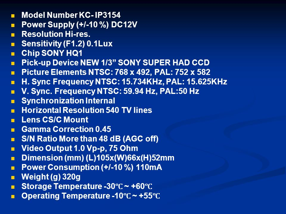 Model Number KC- IP3154 Power Supply (+/-10 %) DC12V Resolution Hi-res. Sensitivity (F1.2) 0.1Lux Chip SONY HQ1 Pick-up Device NEW 1/3 SONY SUPER HAD