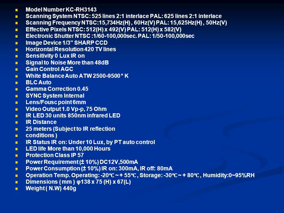 Model Number KC-RH3143 Scanning System NTSC: 525 lines 2:1 interlace PAL: 625 lines 2:1 interlace Scanning Frequency NTSC:15,734Hz(H), 60Hz(V) PAL: 15