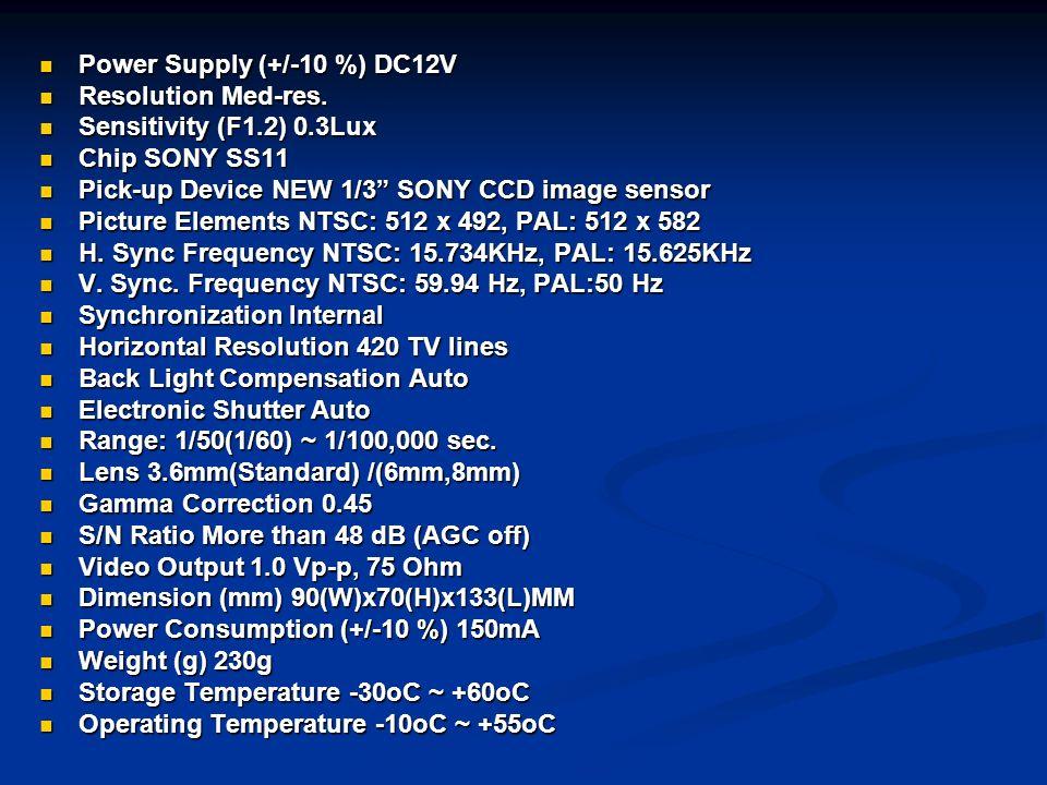 Power Supply (+/-10 %) DC12V Power Supply (+/-10 %) DC12V Resolution Med-res. Resolution Med-res. Sensitivity (F1.2) 0.3Lux Sensitivity (F1.2) 0.3Lux