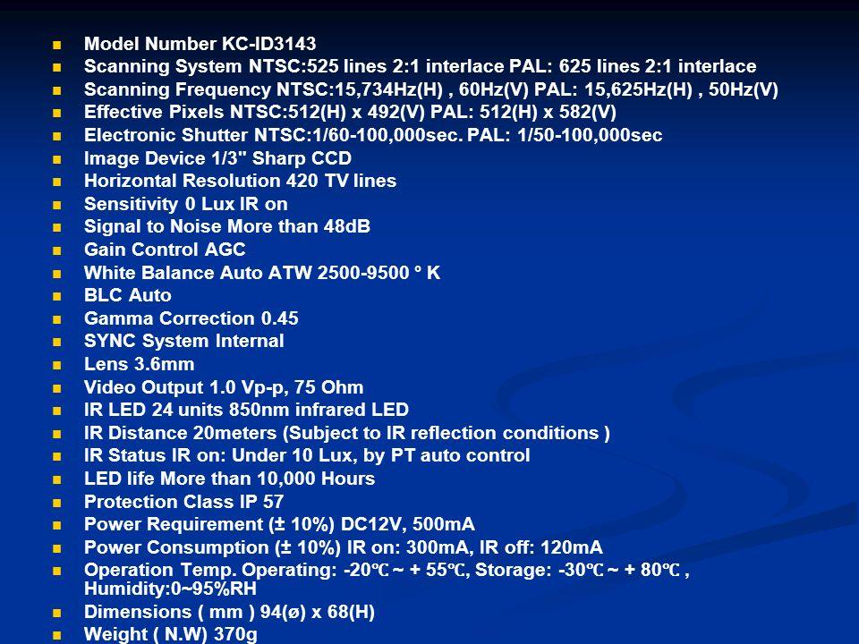 Model Number KC-ID3143 Scanning System NTSC:525 lines 2:1 interlace PAL: 625 lines 2:1 interlace Scanning Frequency NTSC:15,734Hz(H), 60Hz(V) PAL: 15,