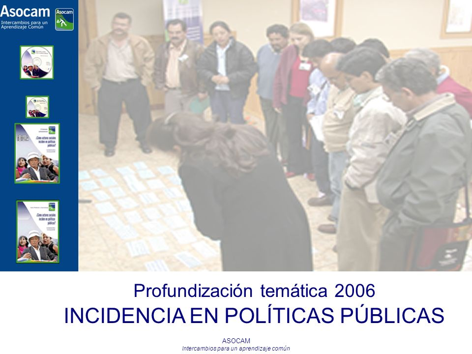 ASOCAM Intercambios para un aprendizaje común Profundización temática 2006 INCIDENCIA EN POLÍTICAS PÚBLICAS