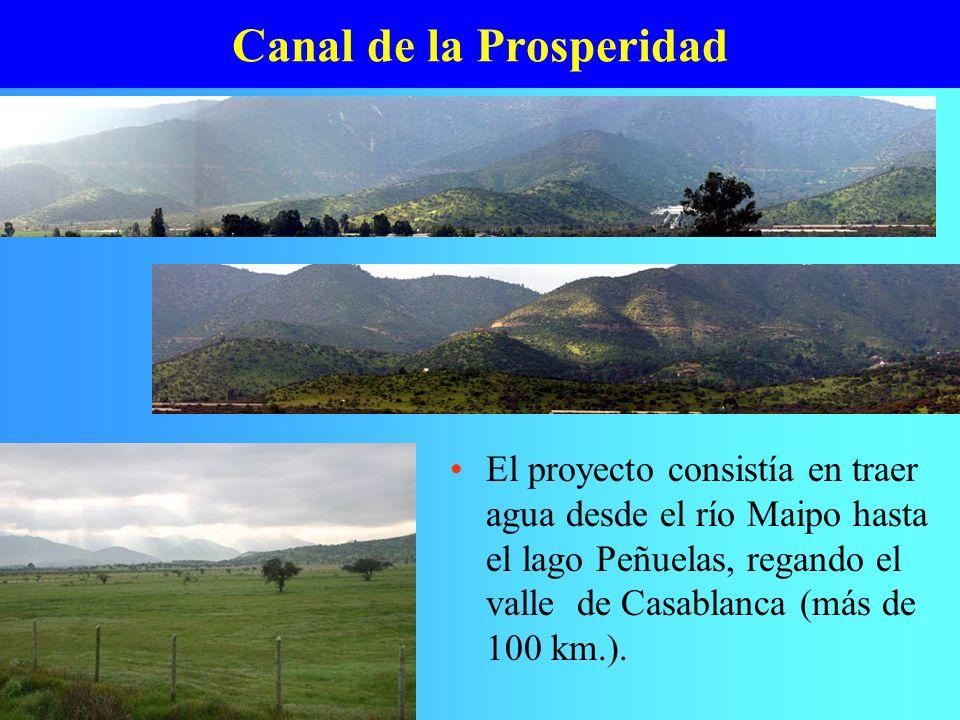 Canal de la Prosperidad El proyecto consistía en traer agua desde el río Maipo hasta el lago Peñuelas, regando el valle de Casablanca (más de 100 km.)