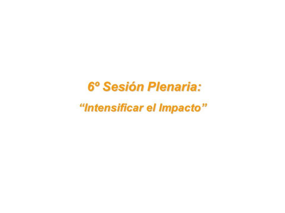 6º Sesión Plenaria: 6º Sesión Plenaria: Intensificar el Impacto