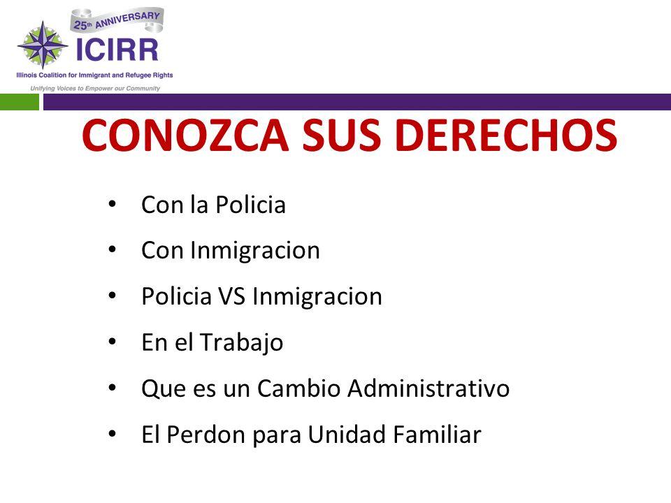 CONOZCA SUS DERECHOS Con la Policia Con Inmigracion Policia VS Inmigracion En el Trabajo Que es un Cambio Administrativo El Perdon para Unidad Familia