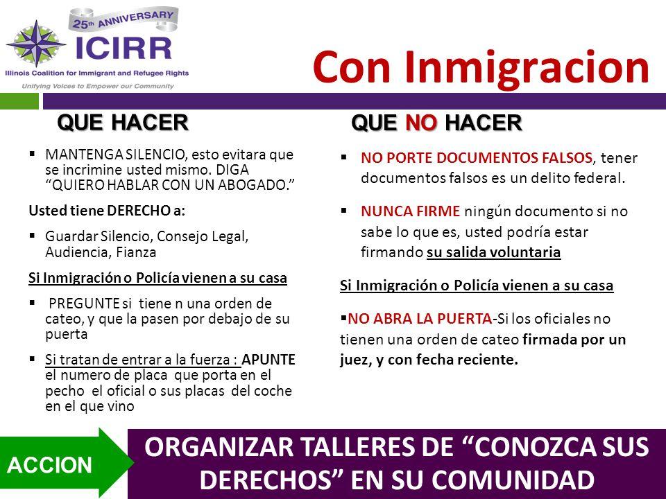 Con Inmigracion ORGANIZAR TALLERES DE CONOZCA SUS DERECHOS EN SU COMUNIDAD ACCION MANTENGA SILENCIO, esto evitara que se incrimine usted mismo. DIGA Q