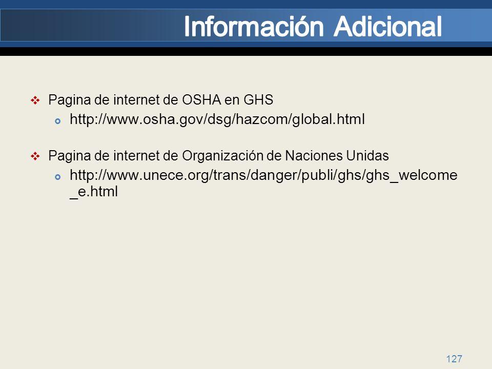 127 Pagina de internet de OSHA en GHS http://www.osha.gov/dsg/hazcom/global.html Pagina de internet de Organización de Naciones Unidas http://www.unece.org/trans/danger/publi/ghs/ghs_welcome _e.html