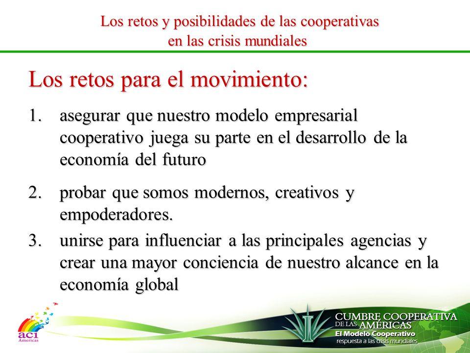 Los retos y posibilidades de las cooperativas Los retos y posibilidades de las cooperativas en las crisis mundiales Los retos para el movimiento: 1.asegurar que nuestro modelo empresarial cooperativo juega su parte en el desarrollo de la economía del futuro 2.probar que somos modernos, creativos y empoderadores.