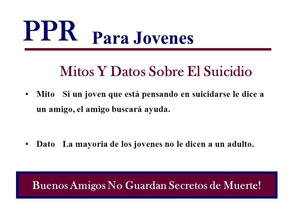PPR Mitos Y Datos Sobre El Suicidio MitoSi un joven que está pensando en suicidarse le dice a un amigo, el amigo buscará ayuda. DatoLa mayoria de los