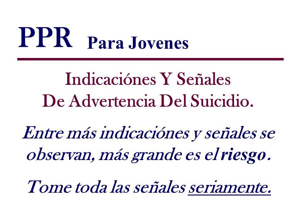 PPR Indicaciónes Y Señales De Advertencia Del Suicidio. Entre más indicaciónes y señales se observan, más grande es el riesgo. Tome toda las señales s