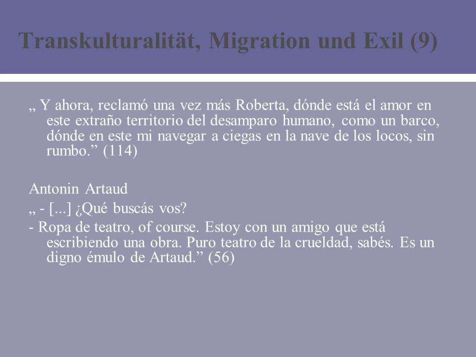 Transkulturalität, Migration und Exil (9) Y ahora, reclamó una vez más Roberta, dónde está el amor en este extraño territorio del desamparo humano, como un barco, dónde en este mi navegar a ciegas en la nave de los locos, sin rumbo.