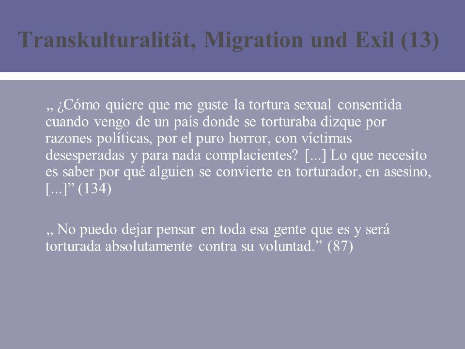 Transkulturalität, Migration und Exil (13) ¿Cómo quiere que me guste la tortura sexual consentida cuando vengo de un país donde se torturaba dizque por razones políticas, por el puro horror, con víctimas desesperadas y para nada complacientes.