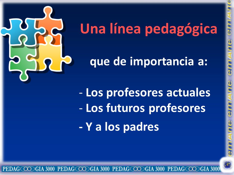 Una línea pedagógica que de importancia a: - Los profesores actuales - Los futuros profesores - Y a los padres