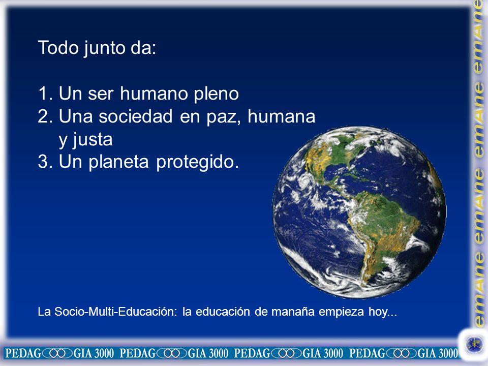 Todo junto da: 1. Un ser humano pleno 2. Una sociedad en paz, humana y justa 3. Un planeta protegido. La Socio-Multi-Educación: la educación de manaña