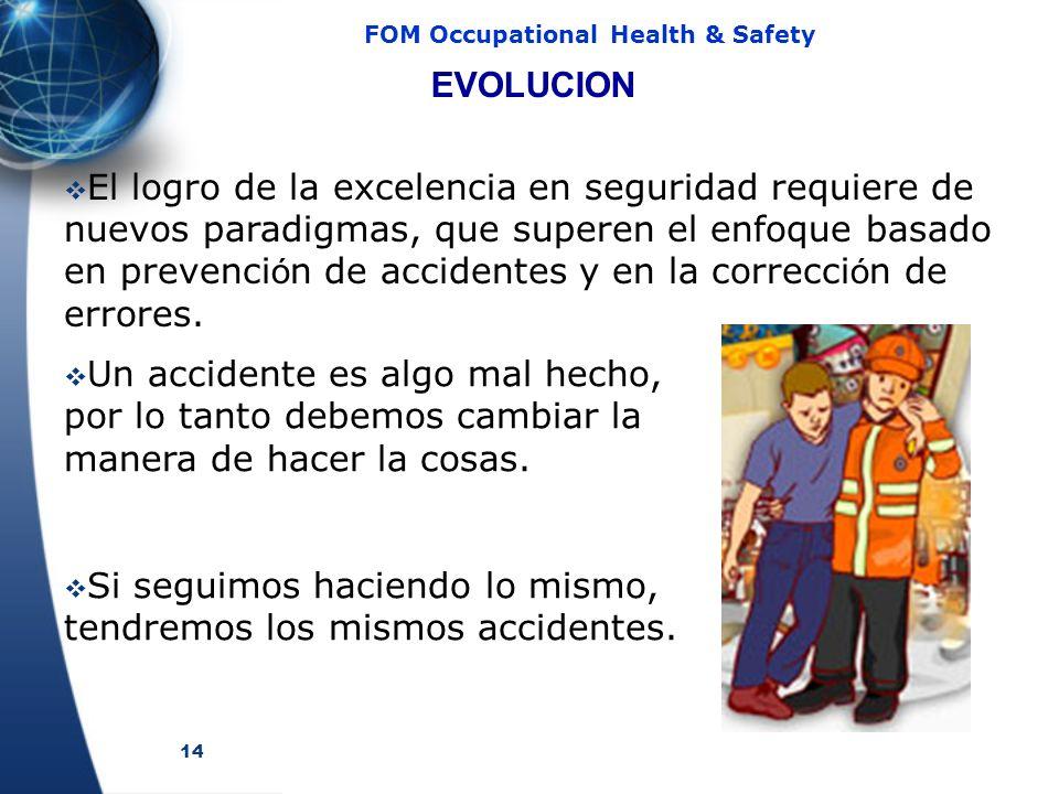 14 FOM Occupational Health & Safety El logro de la excelencia en seguridad requiere de nuevos paradigmas, que superen el enfoque basado en prevenci ó n de accidentes y en la correcci ó n de errores.