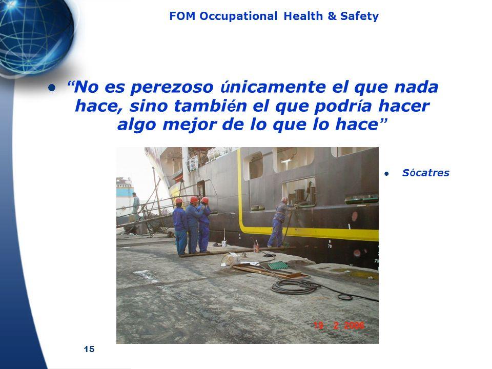 15 FOM Occupational Health & Safety No es perezoso ú nicamente el que nada hace, sino tambi é n el que podr í a hacer algo mejor de lo que lo hace S ó catres