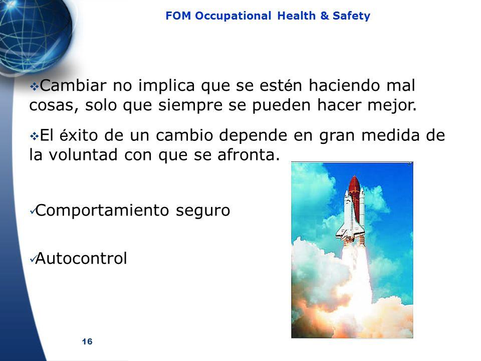 16 FOM Occupational Health & Safety Cambiar no implica que se est é n haciendo mal cosas, solo que siempre se pueden hacer mejor. El é xito de un camb