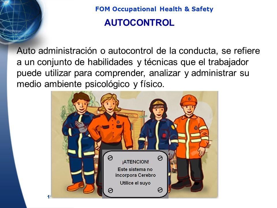 19 FOM Occupational Health & Safety AUTOCONTROL Auto administración o autocontrol de la conducta, se refiere a un conjunto de habilidades y técnicas que el trabajador puede utilizar para comprender, analizar y administrar su medio ambiente psicológico y físico.