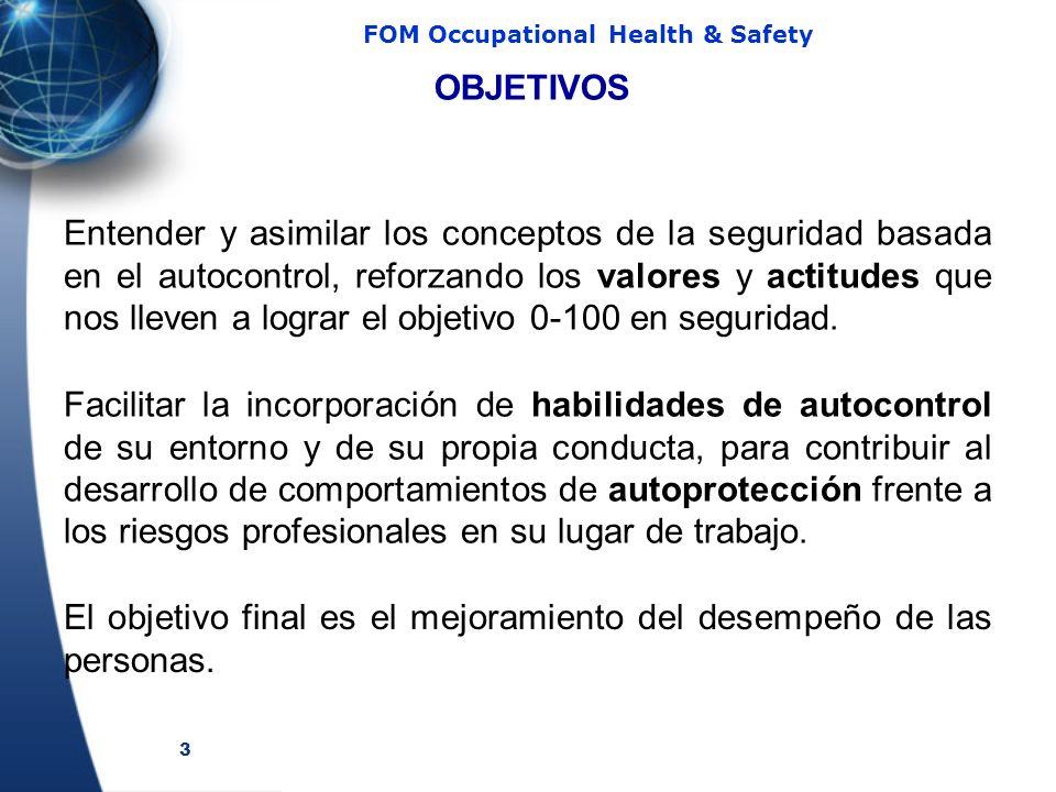 3 FOM Occupational Health & Safety OBJETIVOS Entender y asimilar los conceptos de la seguridad basada en el autocontrol, reforzando los valores y actitudes que nos lleven a lograr el objetivo 0-100 en seguridad.