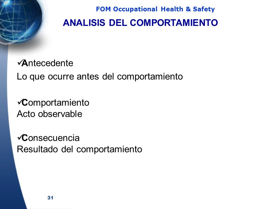 31 FOM Occupational Health & Safety Antecedente Lo que ocurre antes del comportamiento ANALISIS DEL COMPORTAMIENTO Comportamiento Acto observable Cons