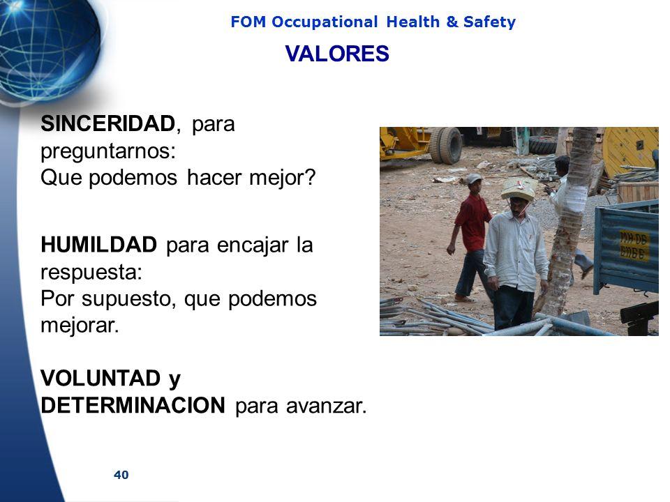 40 FOM Occupational Health & Safety SINCERIDAD, para preguntarnos: Que podemos hacer mejor? HUMILDAD para encajar la respuesta: Por supuesto, que pode