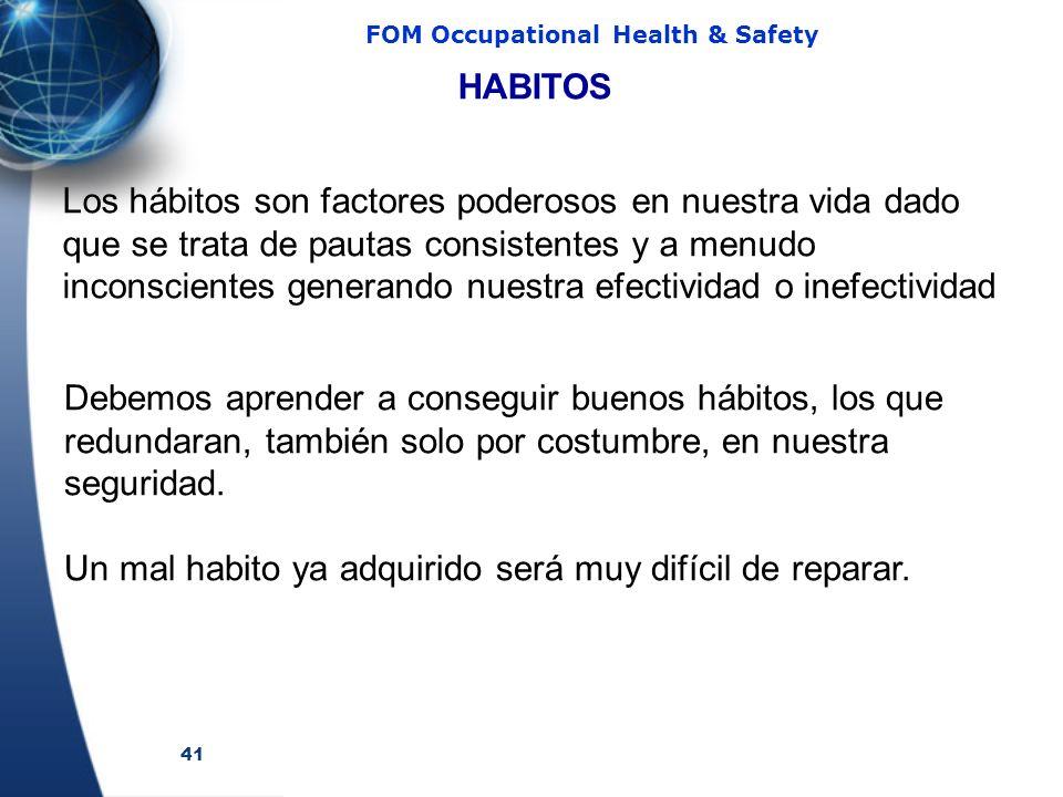 41 FOM Occupational Health & Safety HABITOS Debemos aprender a conseguir buenos hábitos, los que redundaran, también solo por costumbre, en nuestra seguridad.