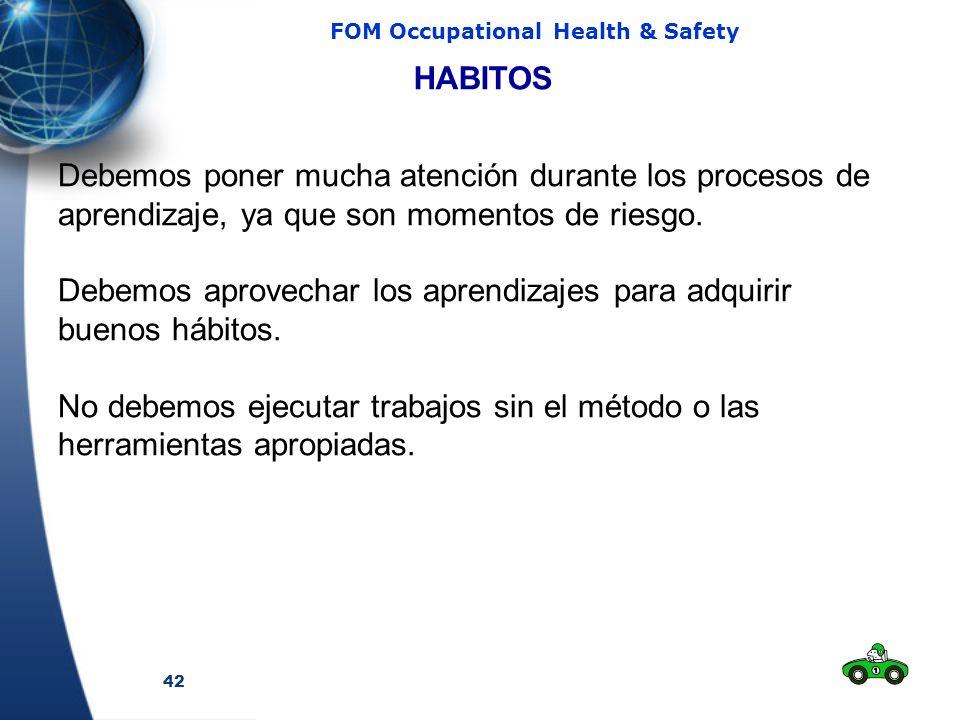 42 FOM Occupational Health & Safety HABITOS Debemos poner mucha atención durante los procesos de aprendizaje, ya que son momentos de riesgo. Debemos a