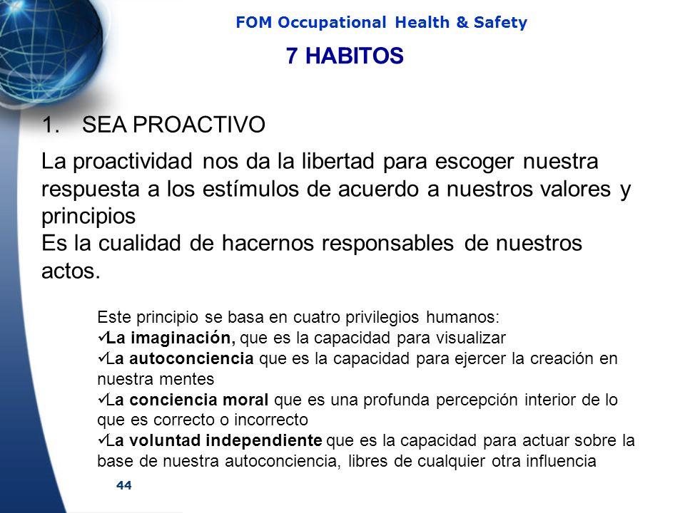44 FOM Occupational Health & Safety 1. SEA PROACTIVO 7 HABITOS La proactividad nos da la libertad para escoger nuestra respuesta a los estímulos de ac