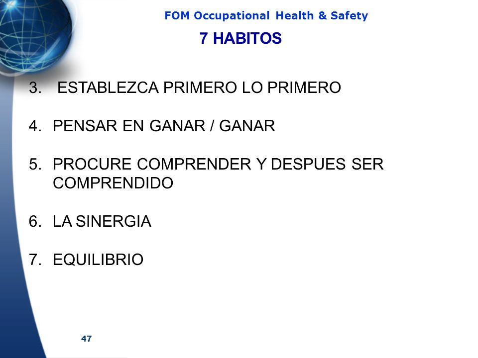 47 FOM Occupational Health & Safety 3. ESTABLEZCA PRIMERO LO PRIMERO 4.PENSAR EN GANAR / GANAR 5.PROCURE COMPRENDER Y DESPUES SER COMPRENDIDO 6.LA SIN
