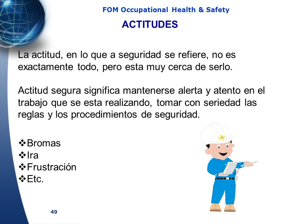 49 FOM Occupational Health & Safety ACTITUDES La actitud, en lo que a seguridad se refiere, no es exactamente todo, pero esta muy cerca de serlo. Acti