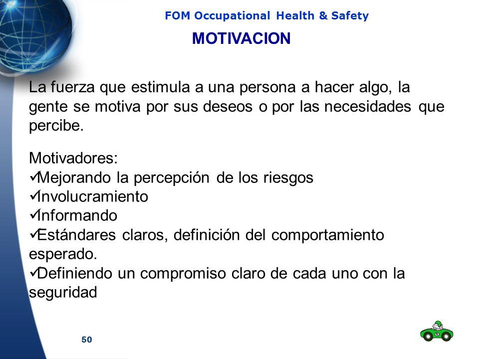 50 FOM Occupational Health & Safety MOTIVACION La fuerza que estimula a una persona a hacer algo, la gente se motiva por sus deseos o por las necesidades que percibe.