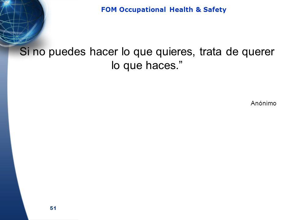51 FOM Occupational Health & Safety Si no puedes hacer lo que quieres, trata de querer lo que haces. Anónimo