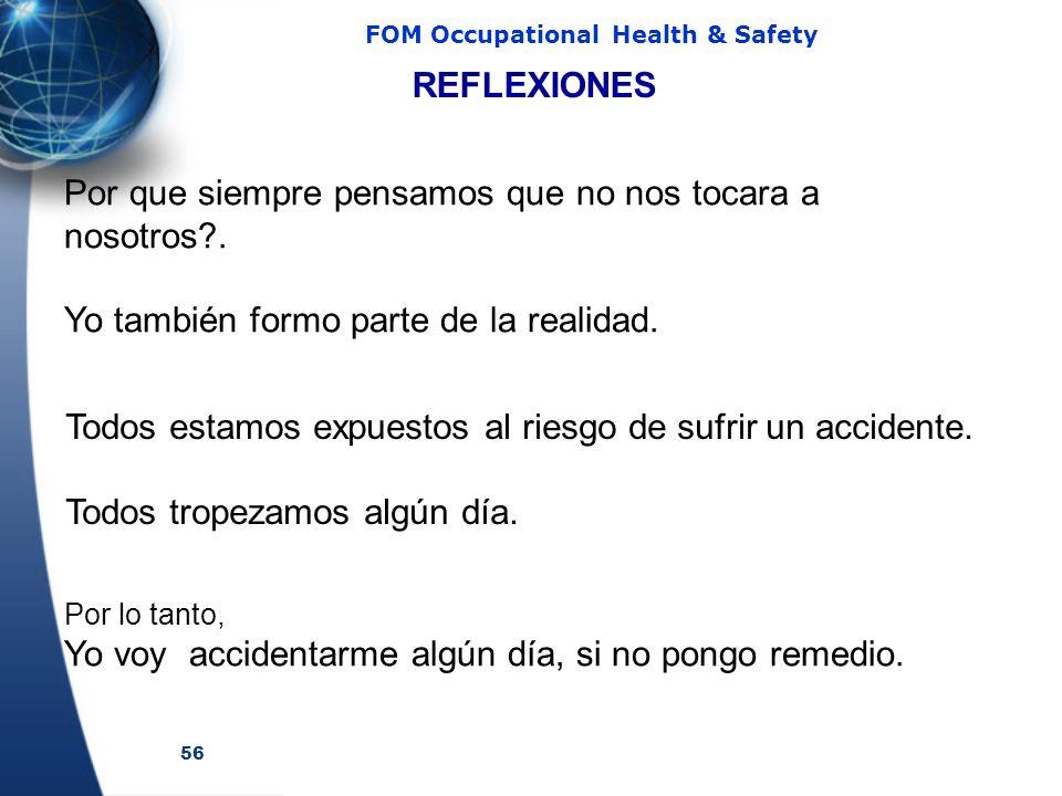56 FOM Occupational Health & Safety Por que siempre pensamos que no nos tocara a nosotros?. Yo también formo parte de la realidad. REFLEXIONES Por lo