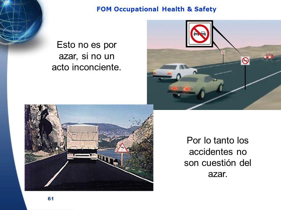 61 FOM Occupational Health & Safety Por lo tanto los accidentes no son cuestión del azar. Esto no es por azar, si no un acto inconciente.