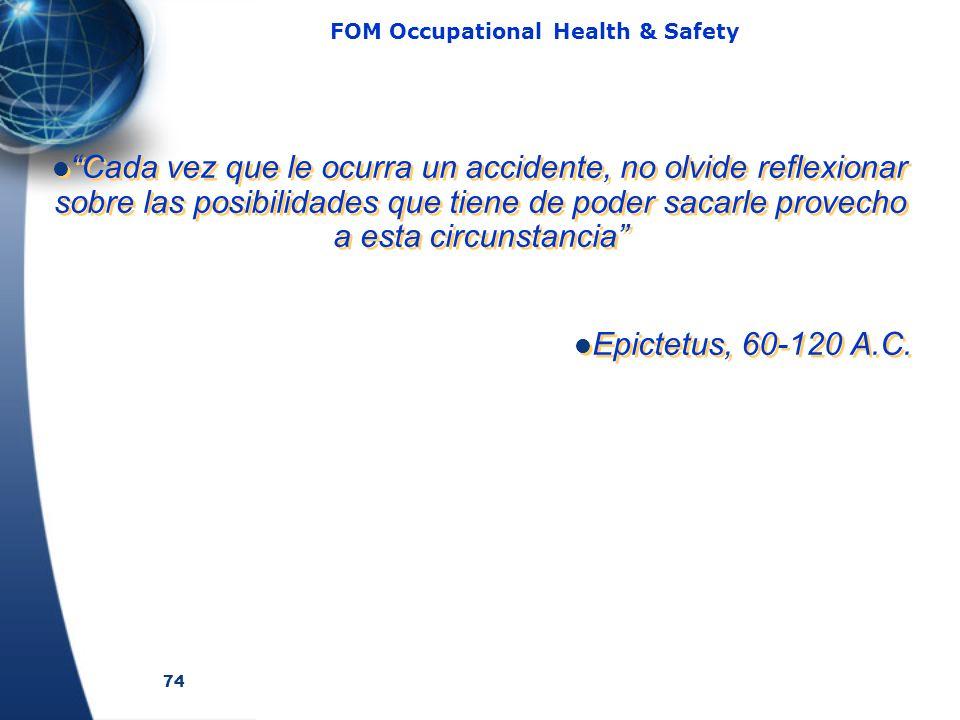 74 FOM Occupational Health & Safety Cada vez que le ocurra un accidente, no olvide reflexionar sobre las posibilidades que tiene de poder sacarle provecho a esta circunstancia Epictetus, 60-120 A.C.