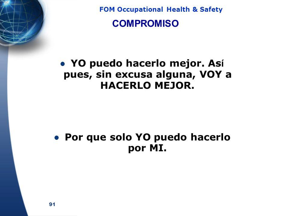 91 FOM Occupational Health & Safety COMPROMISO YO puedo hacerlo mejor. As í pues, sin excusa alguna, VOY a HACERLO MEJOR. Por que solo YO puedo hacerl