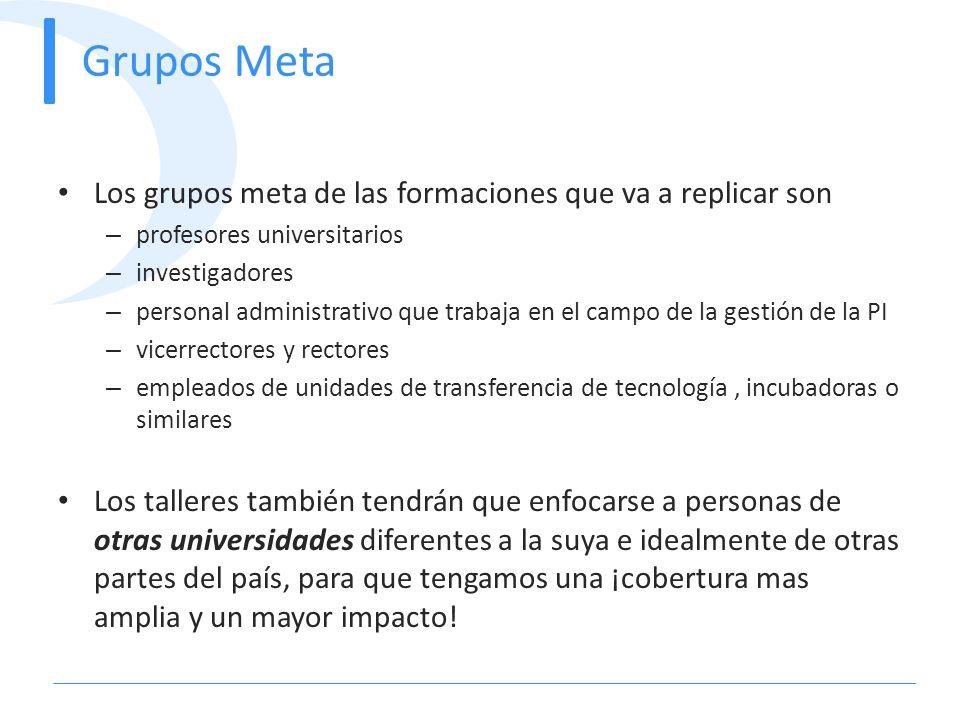 Grupos Meta Los grupos meta de las formaciones que va a replicar son – profesores universitarios – investigadores – personal administrativo que trabaj