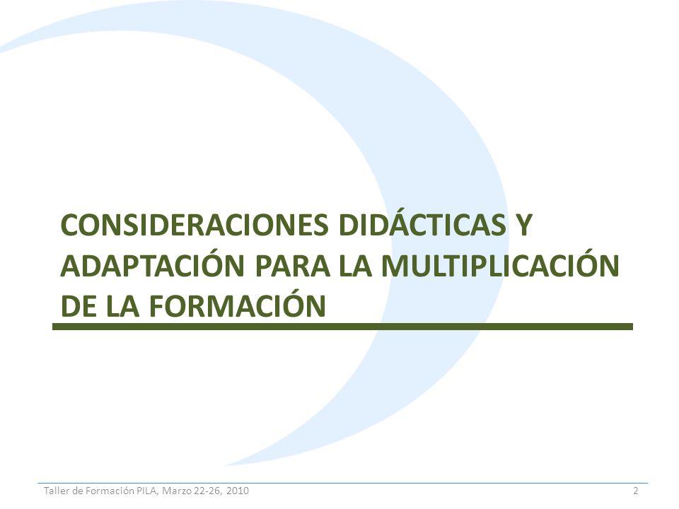CONSIDERACIONES DIDÁCTICAS Y ADAPTACIÓN PARA LA MULTIPLICACIÓN DE LA FORMACIÓN 2Taller de Formación PILA, Marzo 22-26, 2010