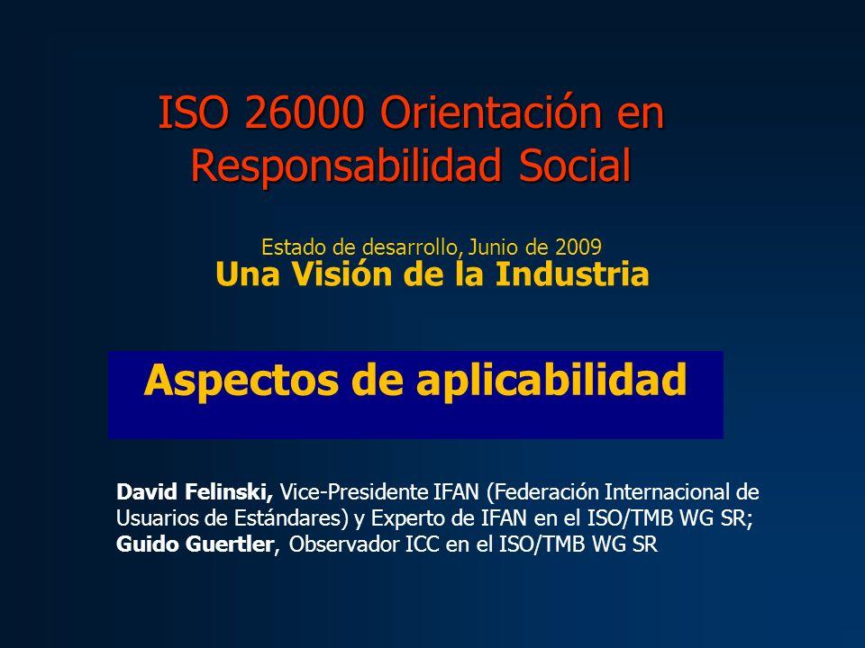 ISO 26000 Orientación en Responsabilidad Social Estado de desarrollo, Junio de 2009 Una Visión de la Industria Aspectos de aplicabilidad David Felinski, Vice-Presidente IFAN (Federación Internacional de Usuarios de Estándares) y Experto de IFAN en el ISO/TMB WG SR; Guido Guertler, Observador ICC en el ISO/TMB WG SR