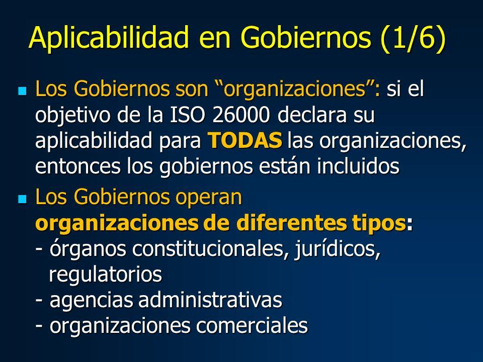 Los Gobiernos son organizaciones: si el objetivo de la ISO 26000 declara su aplicabilidad para TODAS las organizaciones, entonces los gobiernos están incluidos Los Gobiernos son organizaciones: si el objetivo de la ISO 26000 declara su aplicabilidad para TODAS las organizaciones, entonces los gobiernos están incluidos Los Gobiernos operan organizaciones de diferentes tipos: - órganos constitucionales, jurídicos, regulatorios - agencias administrativas - organizaciones comerciales Los Gobiernos operan organizaciones de diferentes tipos: - órganos constitucionales, jurídicos, regulatorios - agencias administrativas - organizaciones comerciales Aplicabilidad en Gobiernos (1/6)